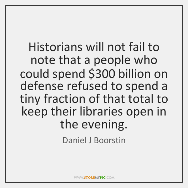 Historians will not fail to note that a people who could spend $300 ...