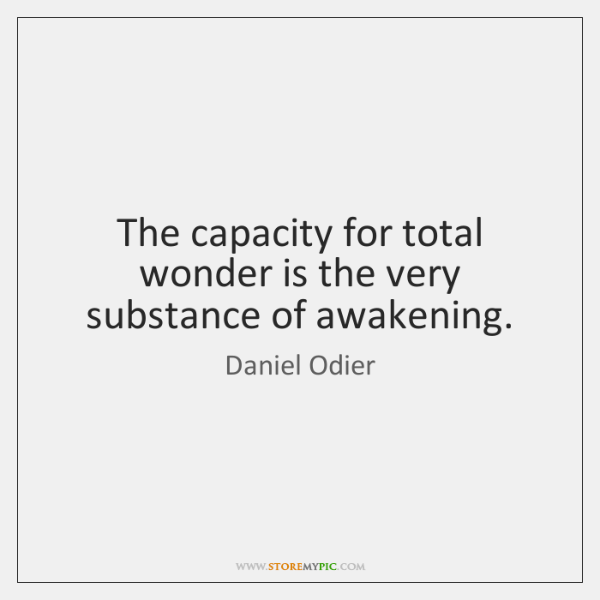 The capacity for total wonder is the very substance of awakening.
