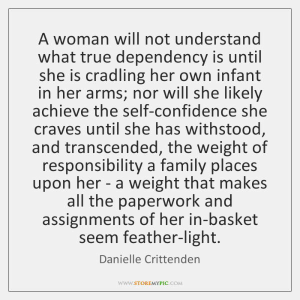 A woman will not understand what true dependency is until she is ...