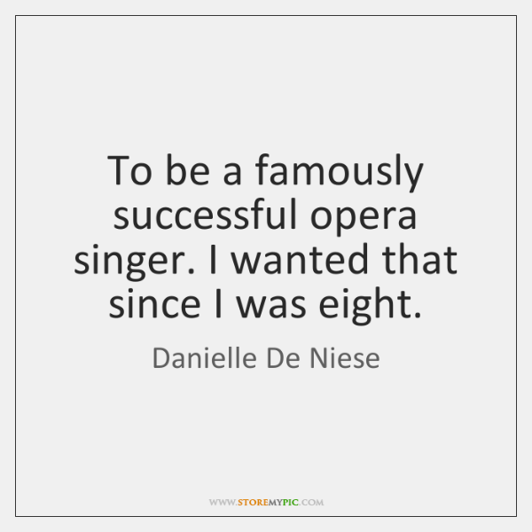 To be a famously successful opera singer. I wanted that since I ...