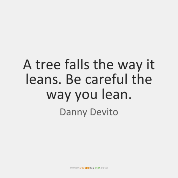 A tree falls the way it leans. Be careful the way you ...