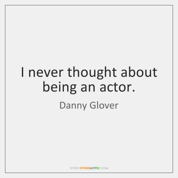 I never thought about being an actor.
