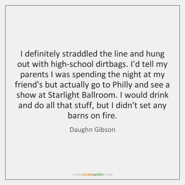 I definitely straddled the line and hung out with high-school dirtbags. I'd ...