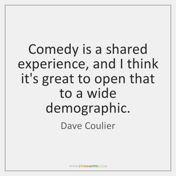 Comedy is a shared experience, and I think it's great to open ...