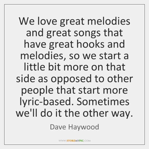 We love great melodies and great songs that have great hooks and ...