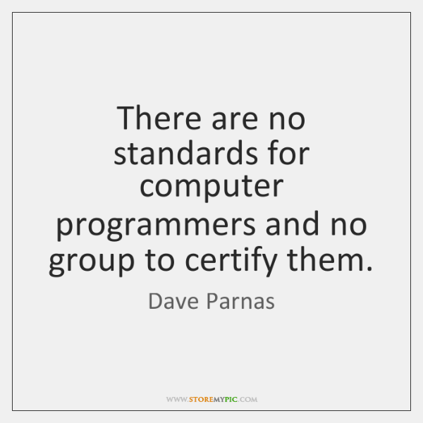 There are no standards for computer programmers and no group to certify ...