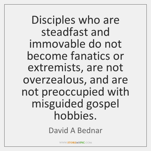 Disciples who are steadfast and immovable do not become fanatics or extremists, ...