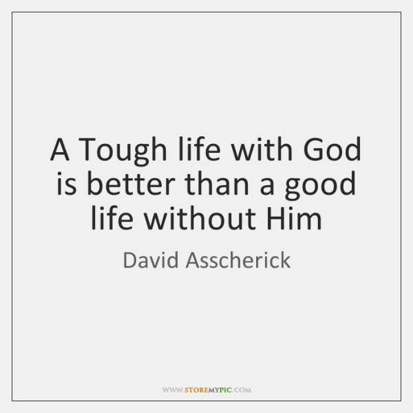 A Tough life with God is better than a good life without ...