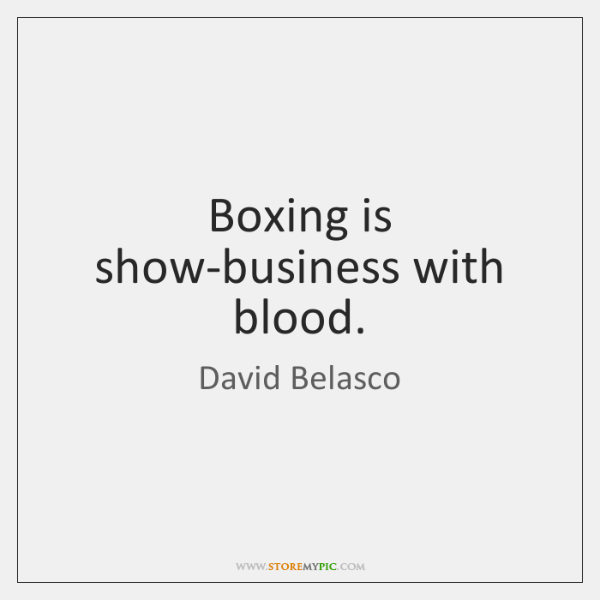 Boxing is show-business with blood.