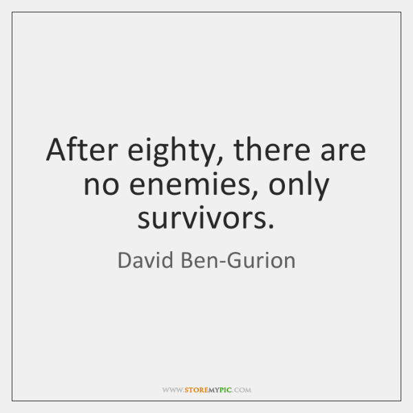 After eighty, there are no enemies, only survivors.