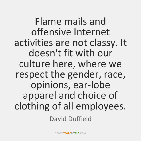 Flame mails and offensive Internet activities are not classy. It doesn't fit ...