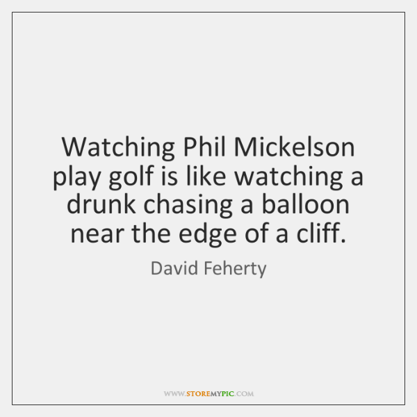 Watching Phil Mickelson play golf is like watching a drunk chasing a ...