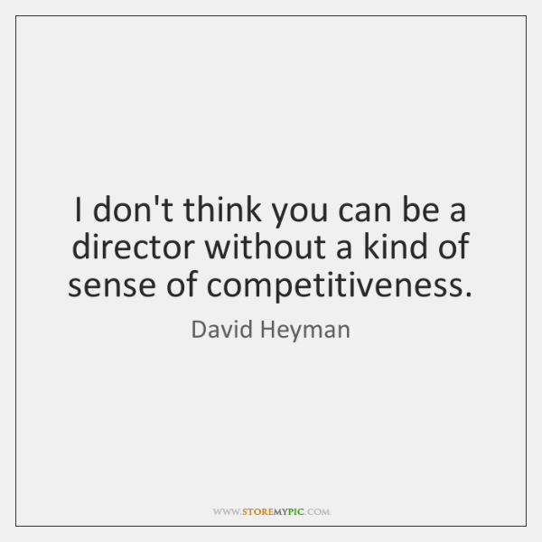 I don't think you can be a director without a kind of ...