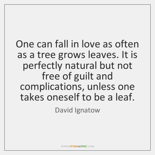 One can fall in love as often as a tree grows leaves. ...