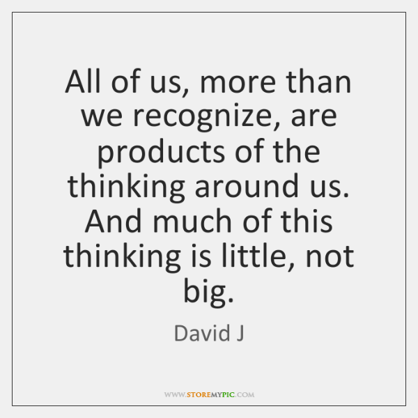 All of us, more than we recognize, are products of the thinking ...