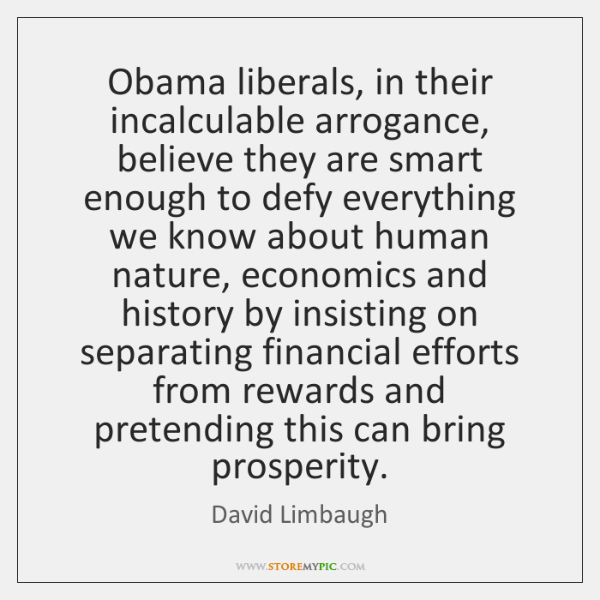 Obama liberals, in their incalculable arrogance, believe they are smart enough to ...