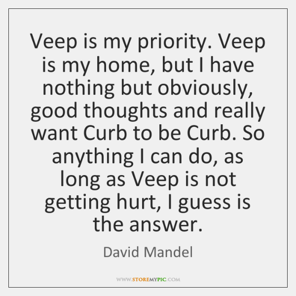 Veep is my priority. Veep is my home, but I have nothing ...