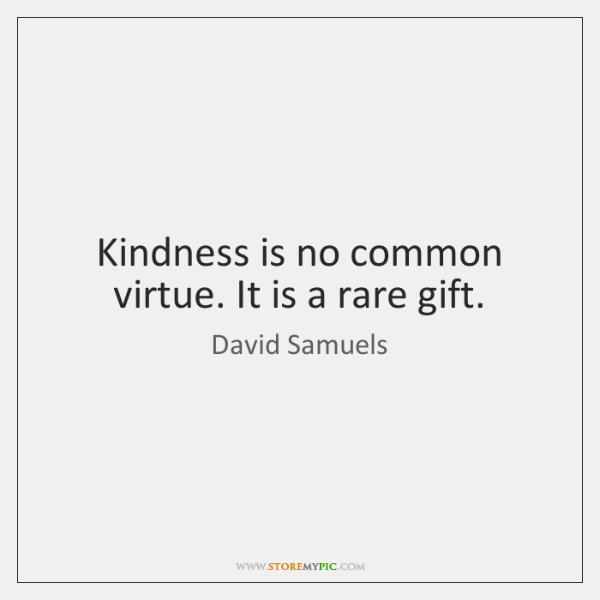 Kindness is no common virtue. It is a rare gift.