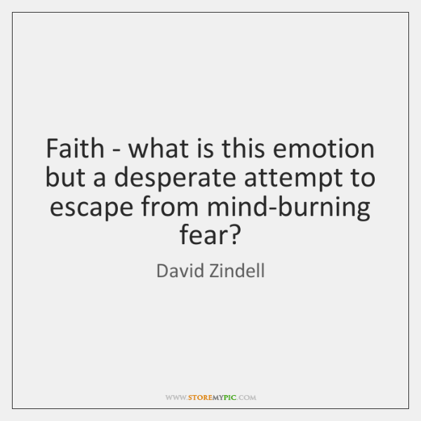 Faith - what is this emotion but a desperate attempt to escape ...