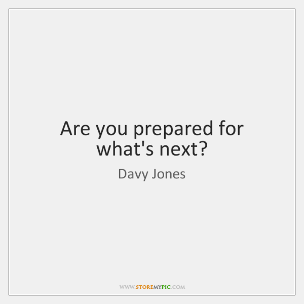 Are you prepared for what's next?