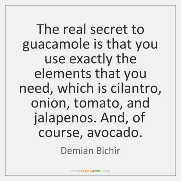 The real secret to guacamole is that you use exactly the elements ...