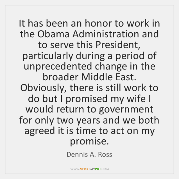 It has been an honor to work in the Obama Administration and ...