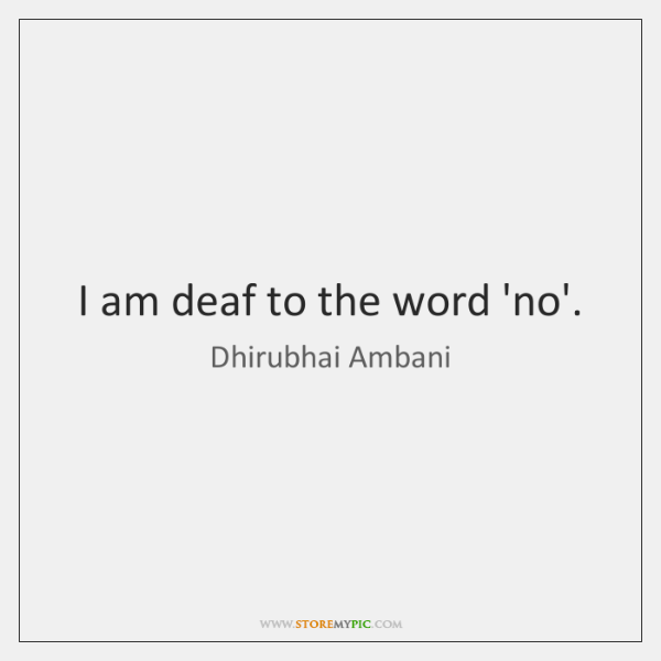I am deaf to the word 'no'.