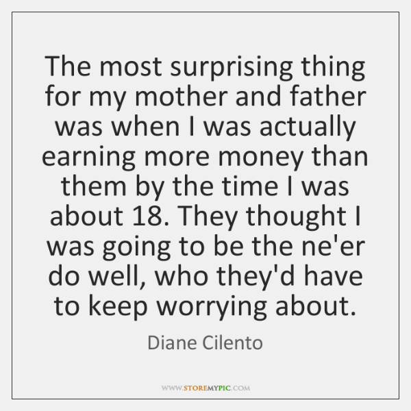 The most surprising thing for my mother and father was when I ...