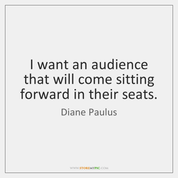 I want an audience that will come sitting forward in their seats.