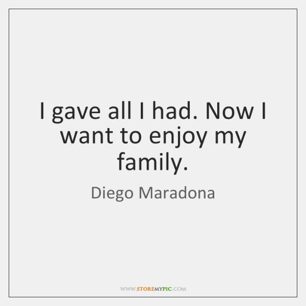 I gave all I had. Now I want to enjoy my family.
