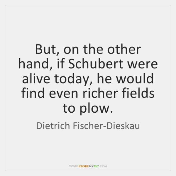 But, on the other hand, if Schubert were alive today, he would ...