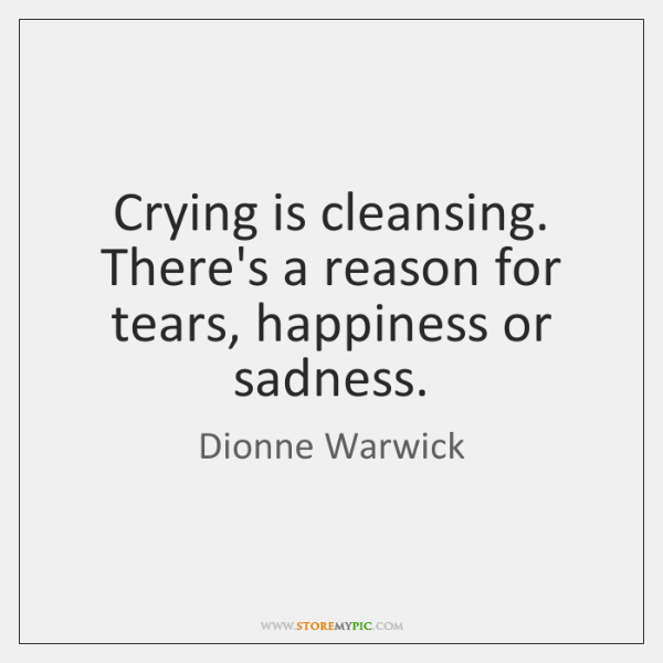 Crying is cleansing. There's a reason for tears, happiness or sadness.