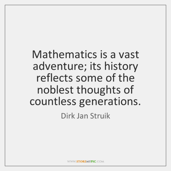 Mathematics is a vast adventure; its history reflects some of the noblest ...