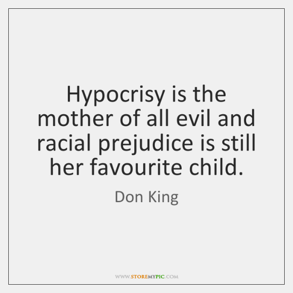 Hypocrisy is the mother of all evil and racial prejudice is still ...