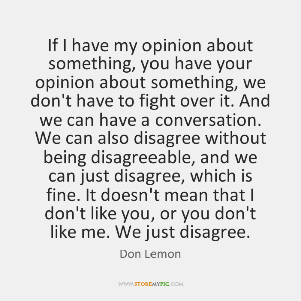 If I have my opinion about something, you have your opinion about ...