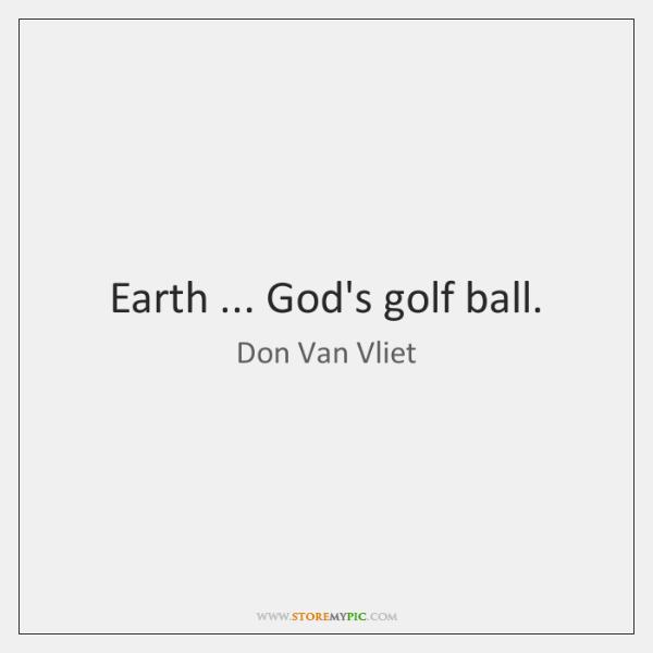 Earth ... God's golf ball.