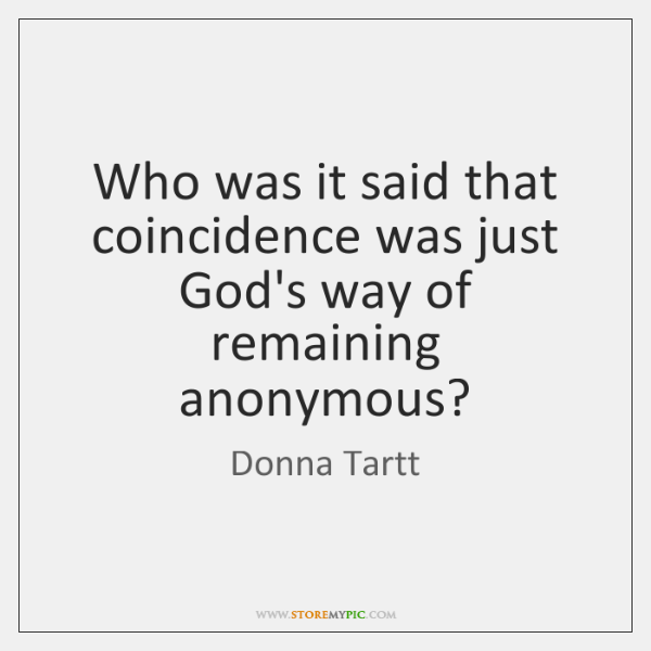 Who was it said that coincidence was just God's way of remaining ...