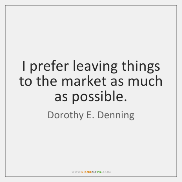 I prefer leaving things to the market as much as possible.