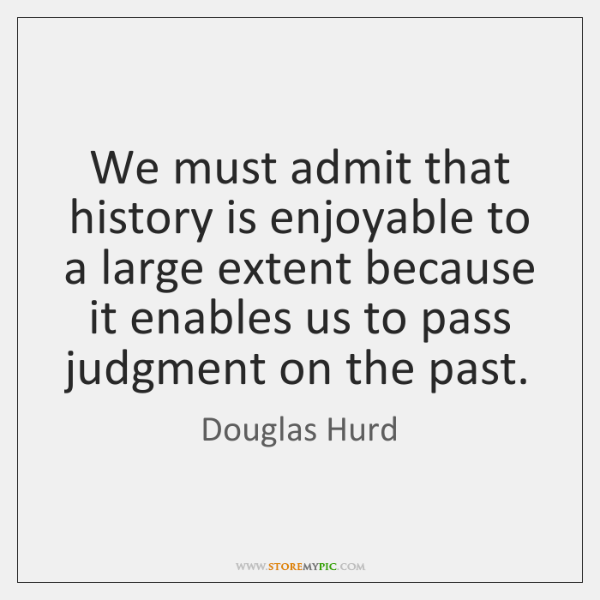 We must admit that history is enjoyable to a large extent because ...