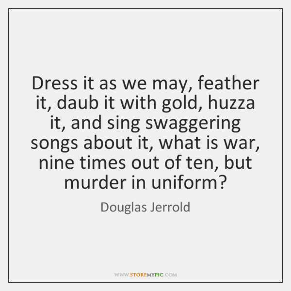 Dress it as we may, feather it, daub it with gold, huzza ...