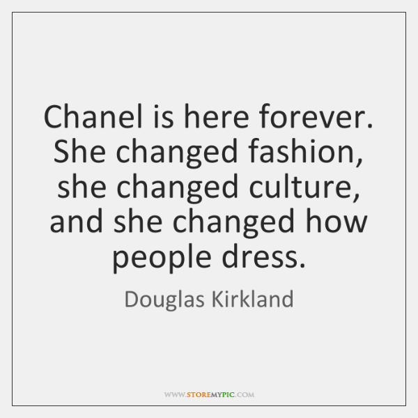 Chanel is here forever. She changed fashion, she changed culture, and she ...