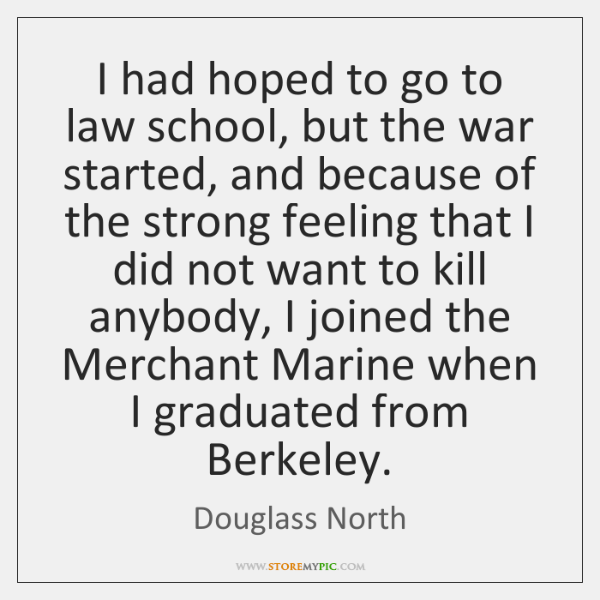 I had hoped to go to law school, but the war started, ...