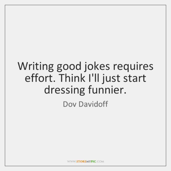 Writing good jokes requires effort. Think I'll just start dressing funnier.
