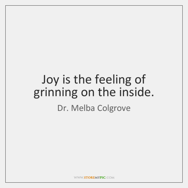 Joy is the feeling of grinning on the inside.
