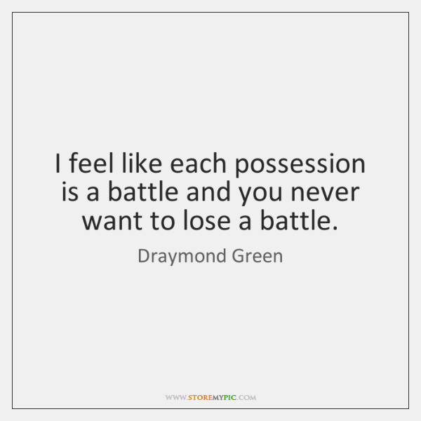I feel like each possession is a battle and you never want ...