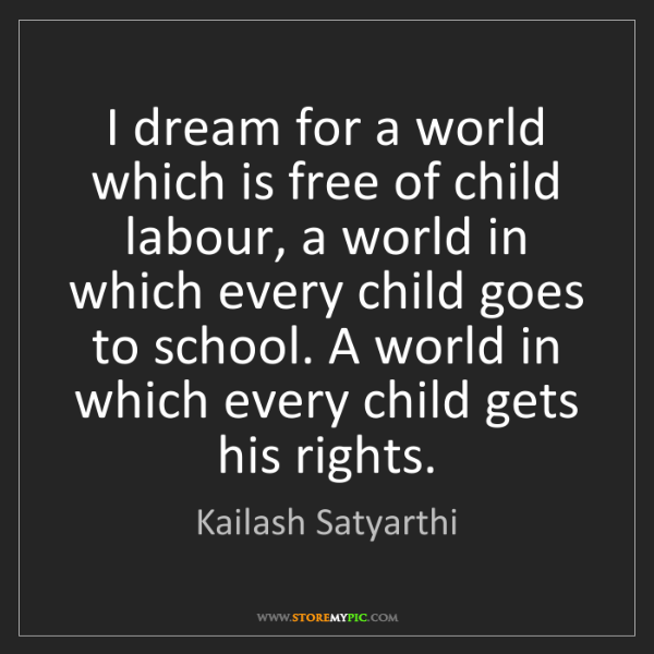 Kailash Satyarthi: I dream for a world which is free of child labour, a...
