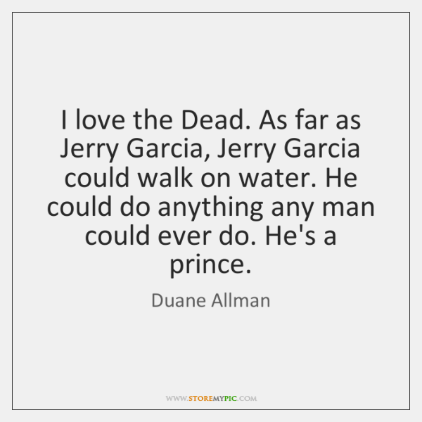 I love the Dead. As far as Jerry Garcia, Jerry Garcia could ...