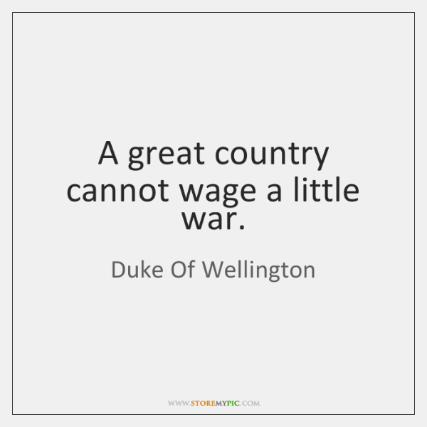 A great country cannot wage a little war.