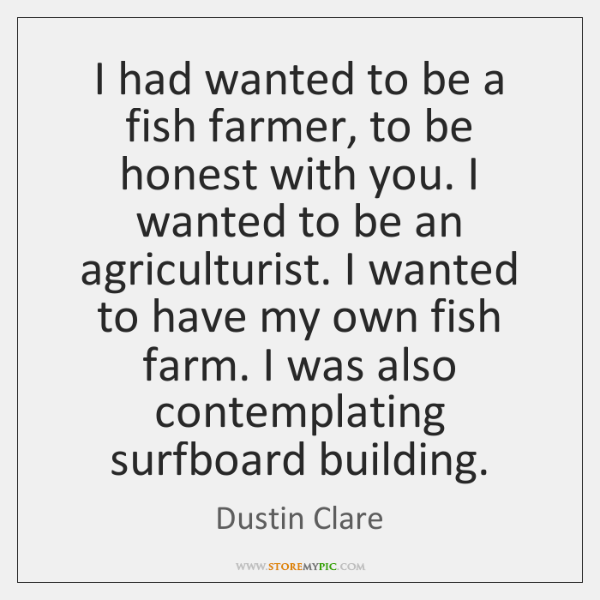 I had wanted to be a fish farmer, to be honest with ...
