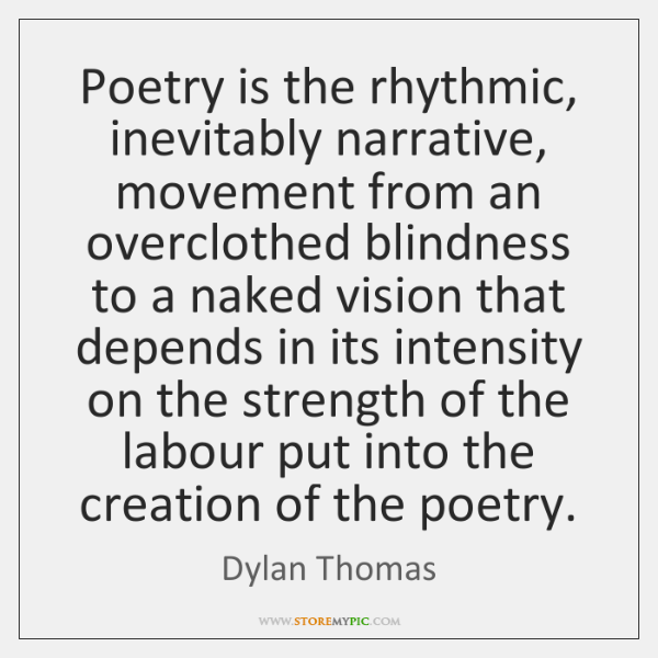 Poetry is the rhythmic, inevitably narrative, movement from an overclothed blindness to ...